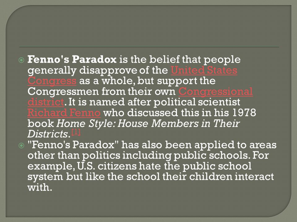 Fenno s Paradox is the belief that people generally disapprove of the United States Congress as a whole, but support the Congressmen from their own Congressional district. It is named after political scientist Richard Fenno who discussed this in his 1978 book Home Style: House Members in Their Districts.[1]